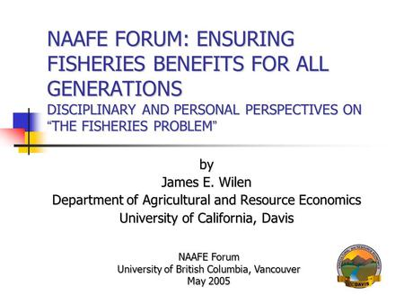 "NAAFE FORUM: ENSURING FISHERIES BENEFITS FOR ALL GENERATIONS DISCIPLINARY AND PERSONAL PERSPECTIVES ON "" THE FISHERIES PROBLEM "" by James E. Wilen Department."