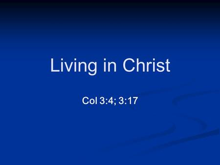 Col 3:4; 3:17 Living in Christ. Col 3:4; 3:17 Living in Christ Col 3:4 4 When Christ, who is your life, appears, then you also will appear with him in.