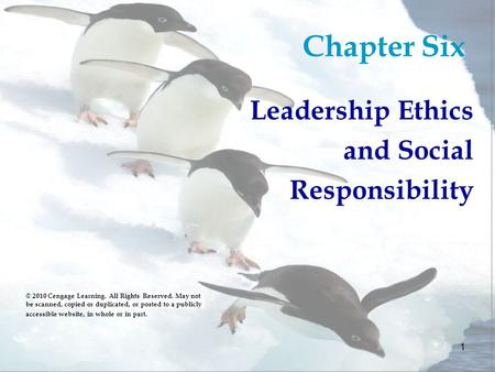 1 Chapter Six Leadership Ethics and Social Responsibility © 2010 Cengage Learning. All Rights Reserved. May not be scanned, copied or duplicated, or posted.