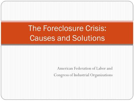 American Federation of Labor and Congress of Industrial Organizations The Foreclosure Crisis: Causes and Solutions.