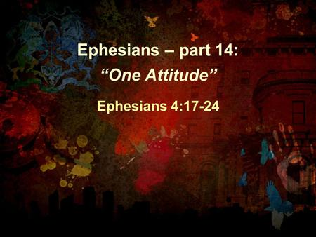"Ephesians – part 14: ""One Attitude"" Ephesians 4:17-24."