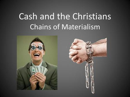 Cash and the Christians Chains of Materialism. Luke 12:13-21: Someone from the crowd said to Him, 'Teacher, tell my brother to divide the inheritance.