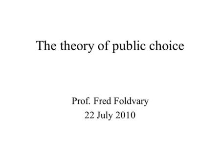 The theory of public choice Prof. Fred Foldvary 22 July 2010.