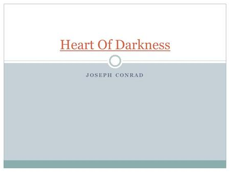 JOSEPH CONRAD Heart Of Darkness. Joseph Conrad Born in 1857 in Poland Harsh childhood:  age 3- dad imprisoned for revolutionary political affiliations.