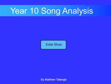 Enter Show Year 10 Song Analysis By Matthew Taliangis.