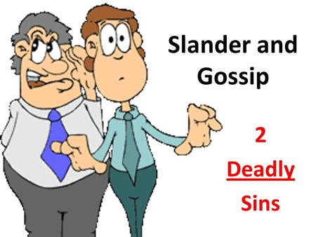 "Slander and Gossip 2 Deadly Sins. How does God view Gossip? ""A worthless person, a wicked man, goes about with crooked speech… continually sowing discord…"""