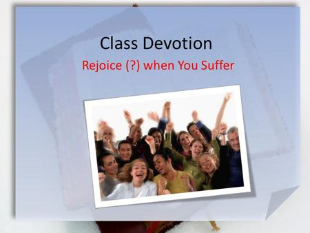 Class Devotion Rejoice (?) when You Suffer. 1 Peter 4:12-14 (NIV) Dear friends, do not be surprised at the painful trial you are suffering, as though.