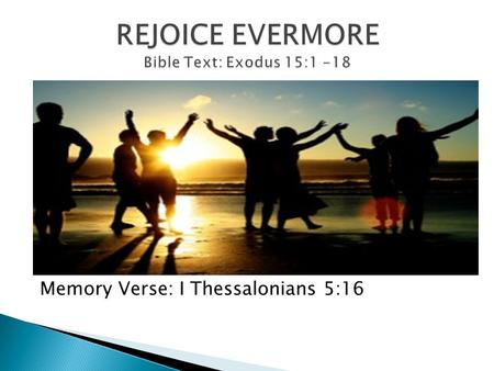 Memory Verse: I Thessalonians 5:16.  To rejoice is to feel joyful, to be delighted, to be filled with joy and gladness  To celebrate, jump for joy,
