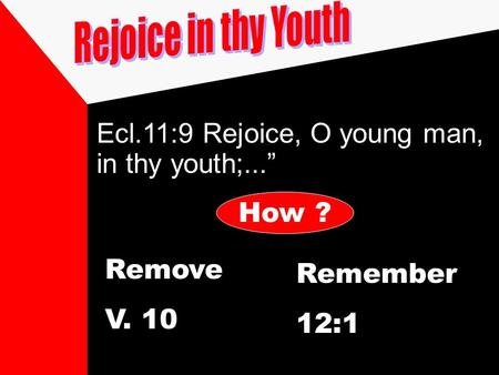 "Ecl.11:9 Rejoice, O young man, in thy youth;..."" How ? Remove V. 10 Remember 12:1."
