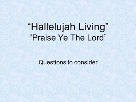 """Hallelujah Living"" ""Praise Ye The Lord"" Questions to consider."