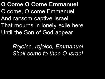O Come O Come Emmanuel O come, O come Emmanuel And ransom captive Israel That mourns in lonely exile here Until the Son of God appear Rejoice, rejoice,