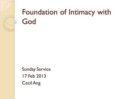 Foundation of Intimacy with God Sunday Service 17 Feb 2013 Cecil Ang.