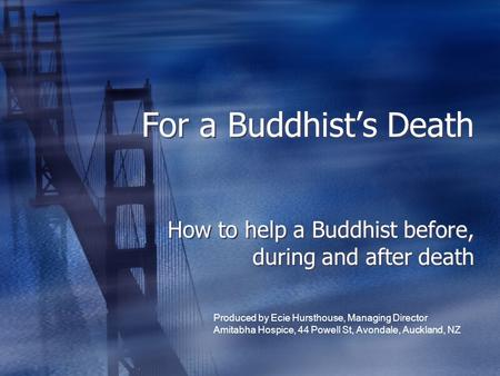 For a Buddhist's Death How to help a Buddhist before, during and after death Produced by Ecie Hursthouse, Managing Director Amitabha Hospice, 44 Powell.