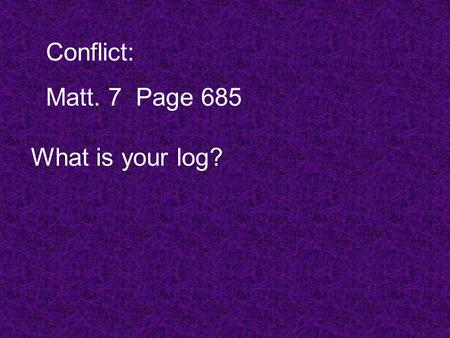 Conflict: Matt. 7Page 685 What is your log?. My Standard God's Standard.