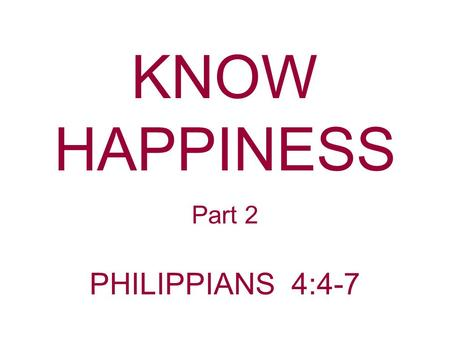 KNOW HAPPINESS Part 2 PHILIPPIANS 4:4-7. GladCheerfulJoyful Joyous Paul uses the word rejoice. Philippians 4:4 Rejoice in the Lord always. Again I will.