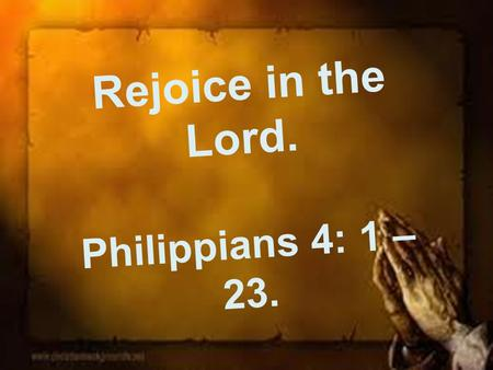 Rejoice in the Lord. Philippians 4: 1 – 23.. Introduction. The last in our series in the book of Philippians Today we look at chapter 4 A rejoicing theme!