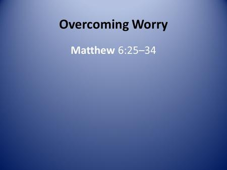 Overcoming Worry Matthew 6:25–34. What causes you to worry? Can you do anything about the things you worry about? Worry is like an old man in a rocking.