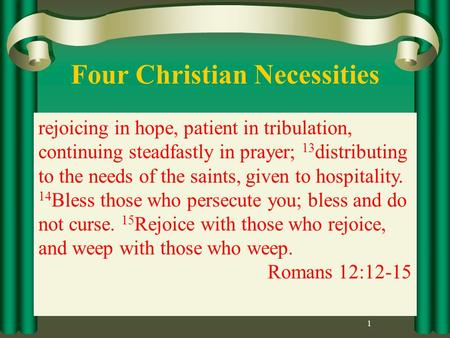 Four Christian Necessities 1 rejoicing in hope, patient in tribulation, continuing steadfastly in prayer; 13 distributing to the needs of the saints, given.