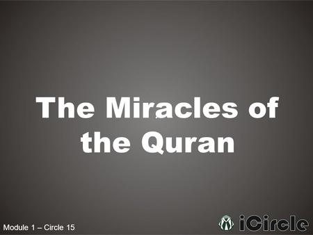 Module 1 – Circle 15 The Miracles of the Quran. Module 1 – Circle 15 Who was the Quran written by Then do they not reflect upon the Quran? If it had been.