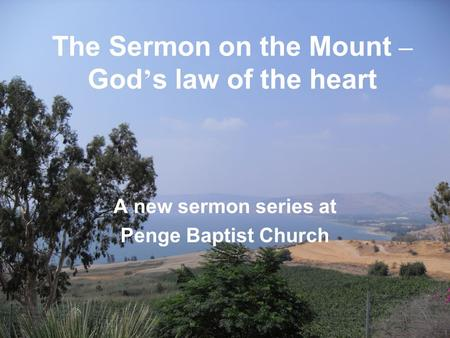 The Sermon on the Mount – God ' s law of the heart A new sermon series at Penge Baptist Church.