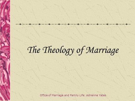 The Theology of Marriage Office of Marriage and Family Life: Adrienne Yates.