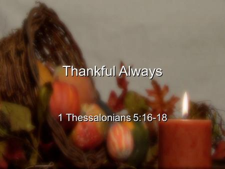 Thankful Always 1 Thessalonians 5:16-18. 16 Rejoice always, 17 pray without ceasing, 18 give thanks in all circumstances; for this is the will of God.