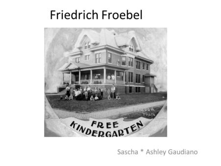 Friedrich Froebel Sascha * Ashley Gaudiano. Froebel had a hard life as a child Mom died when he was young Stepmother treated him indifferently Dad was.