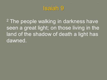 Isaiah 9 2 The people walking in darkness have seen a great light; on those living in the land of the shadow of death a light has dawned.
