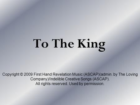 To The King Copyright © 2009 First Hand Revelation Music (ASCAP)(admin. by The Loving Company)/Indelible Creative Songs (ASCAP). All rights reserved. Used.