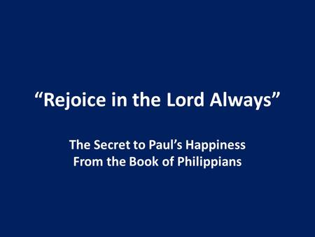 """Rejoice in the Lord Always"" The Secret to Paul's Happiness From the Book of Philippians."
