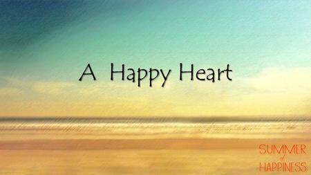 A Happy Heart. Philippians 2:12-18 (NIV) Therefore, my dear friends, as you have always obeyed—not only in my presence, but now much more in my absence—continue.