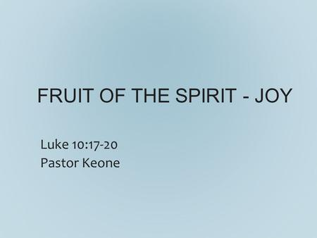 FRUIT OF THE SPIRIT - JOY Luke 10:17-20 Pastor Keone.