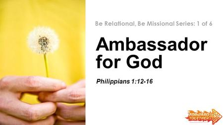 Ambassador for God Be Relational, Be Missional Series: 1 of 6 Zechariah 6:9-15 Philippians 1:12-16.