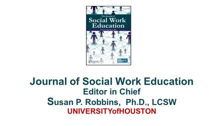 Journal of Social Work Education Editor in Chief S usan P. Robbins, Ph.D., LCSW UNIVERSITYofHOUSTON.