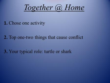 Home 1. Chose one activity 2. Top one-two things that cause conflict 3. Your typical role: turtle or shark.
