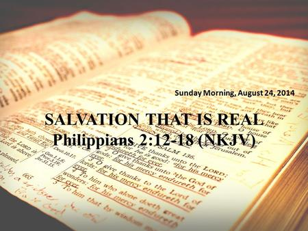 Sunday Morning, August 24, 2014 SALVATION THAT IS REAL Philippians 2:12-18 (NKJV)