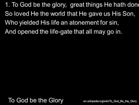 1. To God be the glory, great things He hath done! So loved He the world that He gave us His Son, Who yielded His life an atonement for sin, And opened.