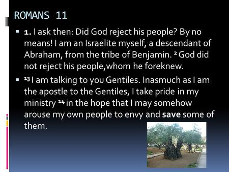 ROMANS 11  1. I ask then: Did God reject his people? By no means! I am an Israelite myself, a descendant of Abraham, from the tribe of Benjamin. 2 God.