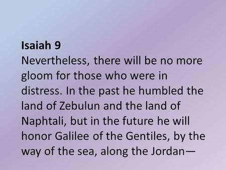 Isaiah 9 Nevertheless, there will be no more gloom for those who were in distress. In the past he humbled the land of Zebulun and the land of Naphtali,