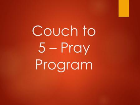 Couch to 5 – Pray Program.  1. Have A Plan. - Luke 5:16  2. Start Short - Matthew 6:7  3. Get The Right Tools - Luke 11:1-4  4. Accountability - Acts.