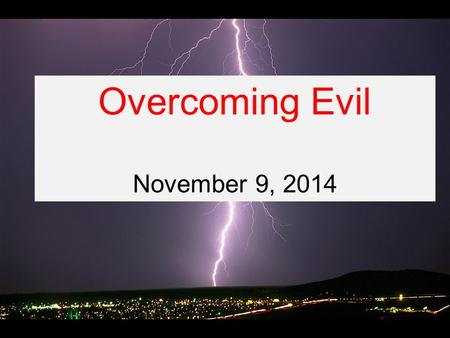 Overcoming Evil November 9, 2014. Romans 12:1-21 Therefore, I urge you, brothers and sisters, in view of God's mercy, to offer your bodies as a living.