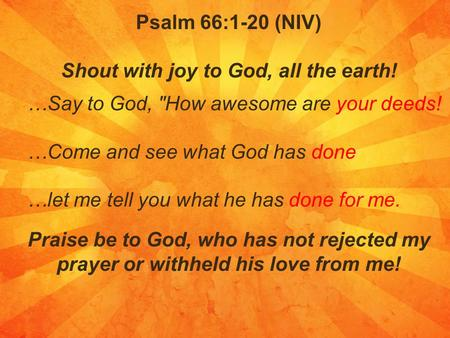 Psalm 66:1-20 (NIV) Shout with joy to God, all the earth! …Say to God, How awesome are your deeds! …Come and see what God has done …let me tell you what.