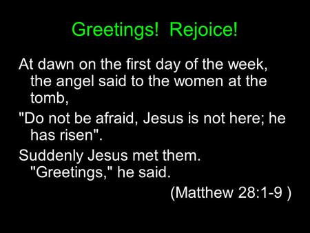 Greetings! Rejoice! At dawn on the first day of the week, the angel said to the women at the tomb, Do not be afraid, Jesus is not here; he has risen.