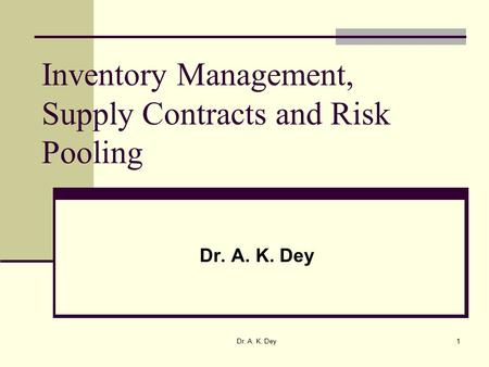 Dr. A. K. Dey1 Inventory Management, Supply Contracts and Risk Pooling Dr. A. K. Dey.