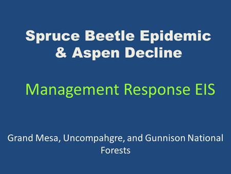 Spruce Beetle Epidemic & Aspen Decline Management Response EIS Grand Mesa, Uncompahgre, and Gunnison National Forests.