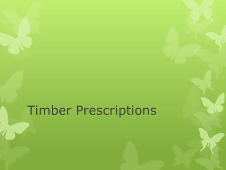 Timber Prescriptions. Recommendations  After measuring trees, determining volumes, grades, and values  What is the future goal of this site?  Based.