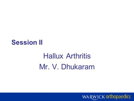 Session II Hallux Arthritis Mr. V. Dhukaram. Warwick Orthopaedics is a centre of excellence for research, teaching and development of the treatment of.
