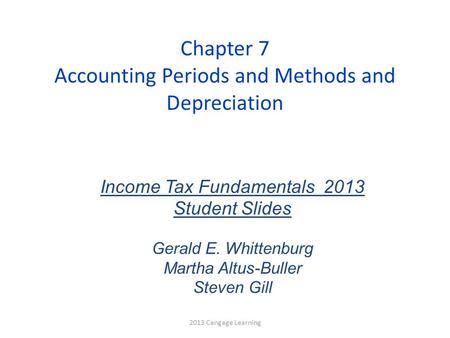 Chapter 7 Accounting Periods and Methods and Depreciation Income Tax Fundamentals 2013 Student Slides Gerald E. Whittenburg Martha Altus-Buller Steven.