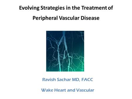Evolving Strategies in the Treatment of Peripheral Vascular Disease Ravish Sachar MD, FACC Wake Heart and Vascular.
