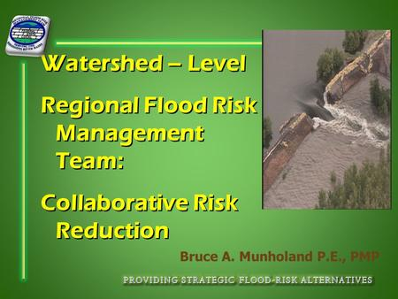 Watershed – Level Regional Flood Risk Management Team: Collaborative Risk Reduction Bruce A. Munholand P.E., PMP.